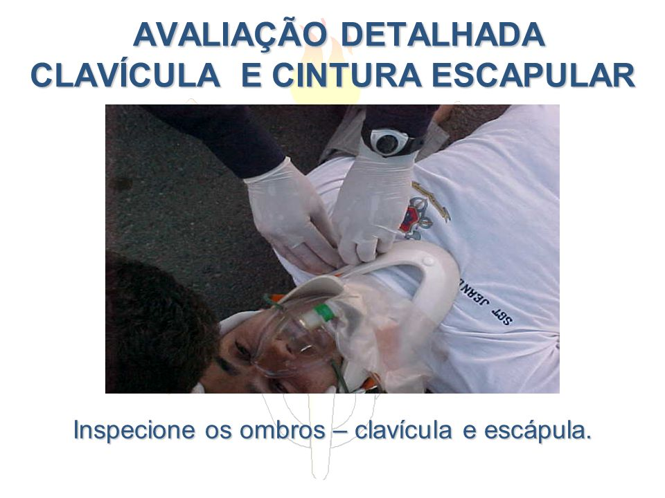 AVALIAÇÃO DETALHADA CLAVÍCULA E CINTURA ESCAPULAR AVALIAÇÃO DETALHADA CLAVÍCULA E CINTURA ESCAPULAR Inspecione os ombros – clavícula e escápula.