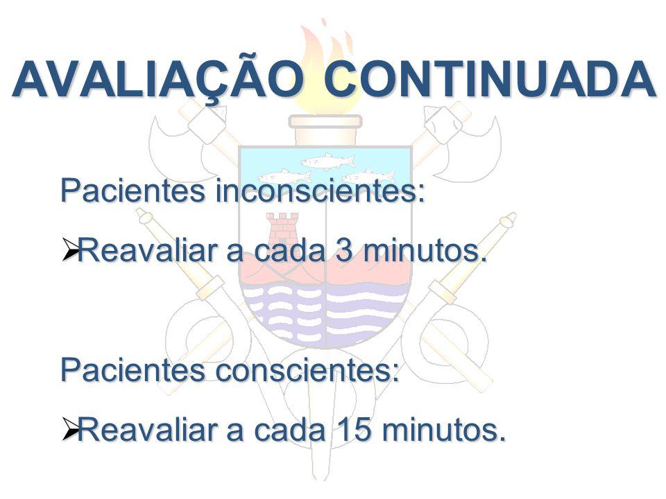 AVALIAÇÃO CONTINUADA Pacientes inconscientes: Reavaliar a cada 3 minutos. Reavaliar a cada 3 minutos. Pacientes conscientes: Reavaliar a cada 15 minut