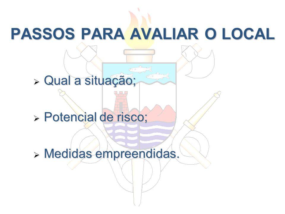 PASSOS PARA AVALIAR O LOCAL Qual a situação; Qual a situação; Potencial de risco; Potencial de risco; Medidas empreendidas. Medidas empreendidas.