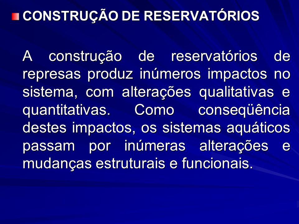 CONSTRUÇÃO DE RESERVATÓRIOS A construção de reservatórios de represas produz inúmeros impactos no sistema, com alterações qualitativas e quantitativas