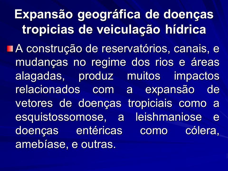 Expansão geográfica de doenças tropicias de veiculação hídrica A construção de reservatórios, canais, e mudanças no regime dos rios e áreas alagadas,