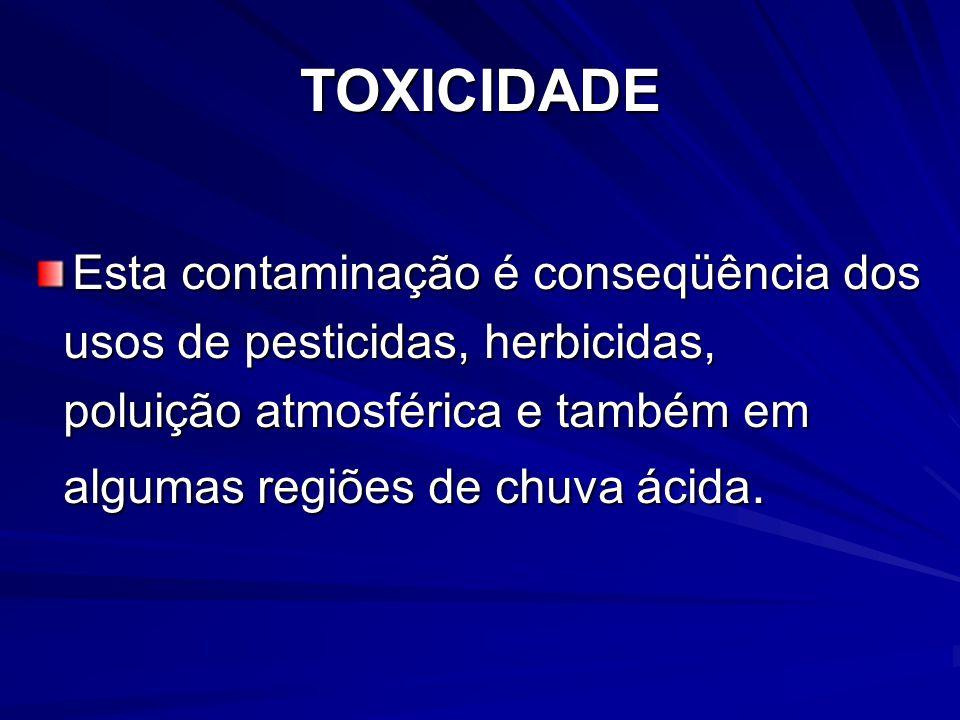 TOXICIDADE Esta contaminação é conseqüência dos usos de pesticidas, herbicidas, usos de pesticidas, herbicidas, poluição atmosférica e também em polui