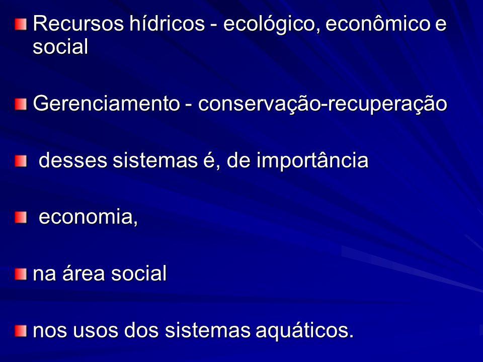 Recursos hídricos - ecológico, econômico e social Gerenciamento - conservação-recuperação desses sistemas é, de importância desses sistemas é, de impo