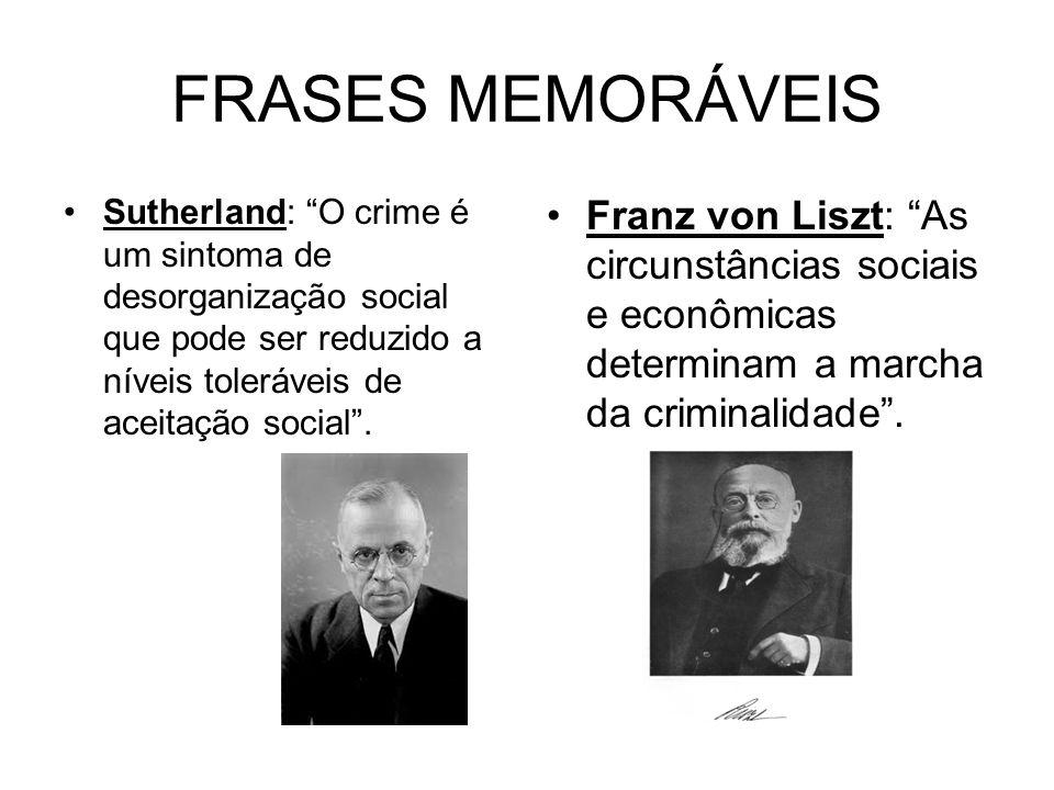 FRASES MEMORÁVEIS Sutherland: O crime é um sintoma de desorganização social que pode ser reduzido a níveis toleráveis de aceitação social. Franz von L