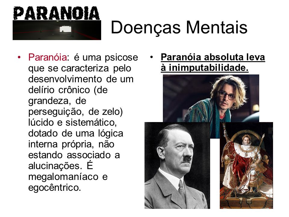 Doenças Mentais Paranóia: é uma psicose que se caracteriza pelo desenvolvimento de um delírio crônico (de grandeza, de perseguição, de zelo) lúcido e