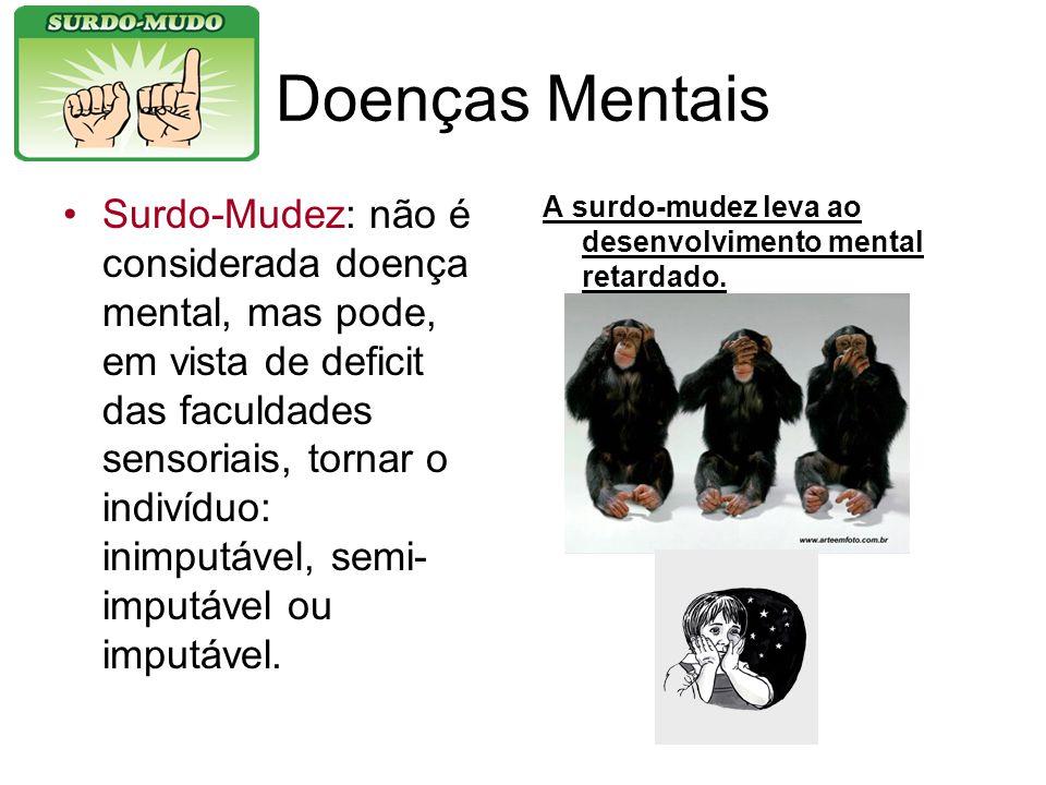Doenças Mentais Surdo-Mudez: não é considerada doença mental, mas pode, em vista de deficit das faculdades sensoriais, tornar o indivíduo: inimputável