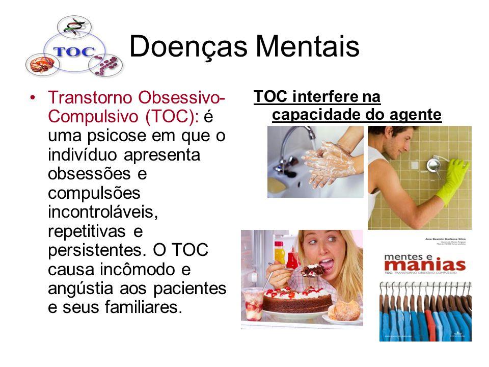 Doenças Mentais Transtorno Obsessivo- Compulsivo (TOC): é uma psicose em que o indivíduo apresenta obsessões e compulsões incontroláveis, repetitivas