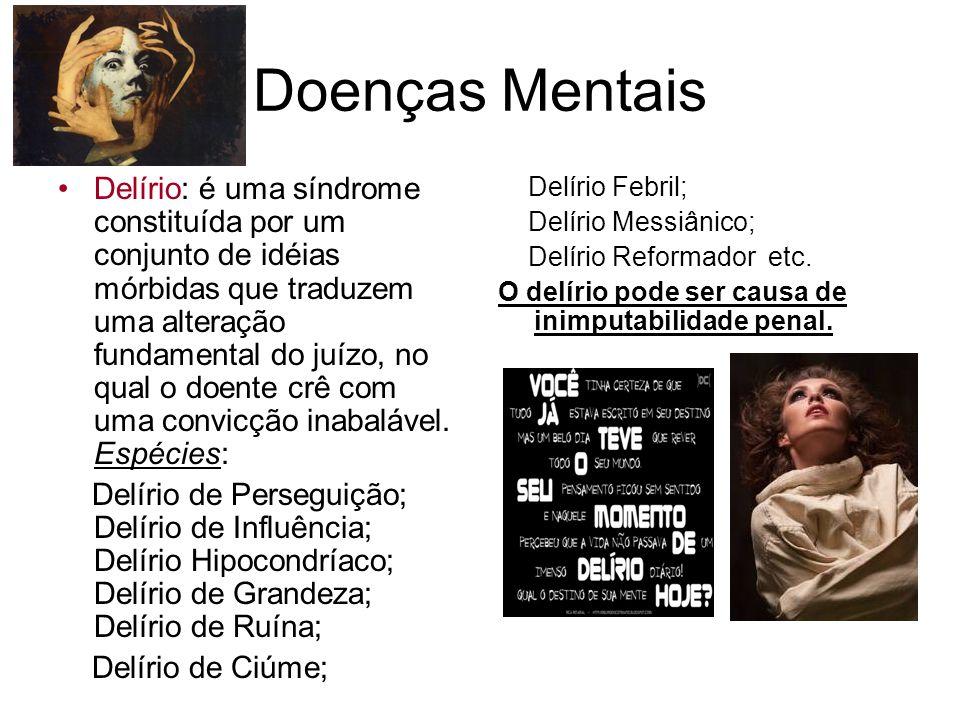 Doenças Mentais Delírio: é uma síndrome constituída por um conjunto de idéias mórbidas que traduzem uma alteração fundamental do juízo, no qual o doen