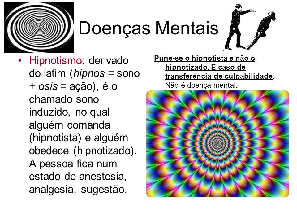 Doenças Mentais Hipnotismo: derivado do latim (hipnos = sono + osis = ação), é o chamado sono induzido, no qual alguém comanda (hipnotista) e alguém o