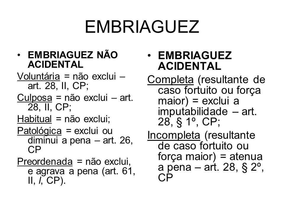 EMBRIAGUEZ EMBRIAGUEZ NÃO ACIDENTAL Voluntária = não exclui – art. 28, II, CP; Culposa = não exclui – art. 28, II, CP; Habitual = não exclui; Patológi