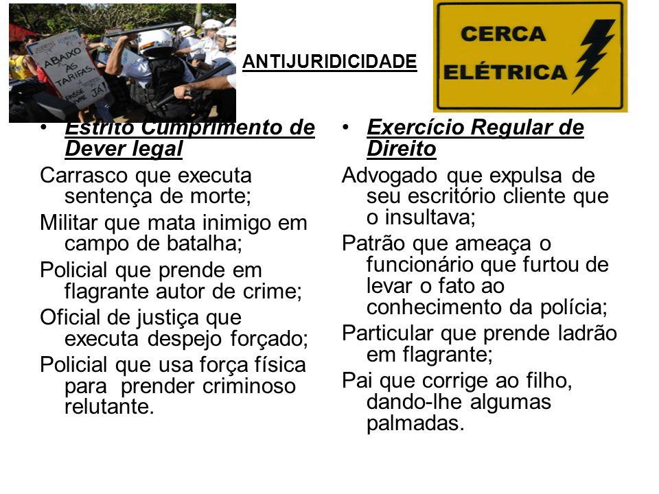 ANTIJURIDICIDADE Estrito Cumprimento de Dever legal Carrasco que executa sentença de morte; Militar que mata inimigo em campo de batalha; Policial que