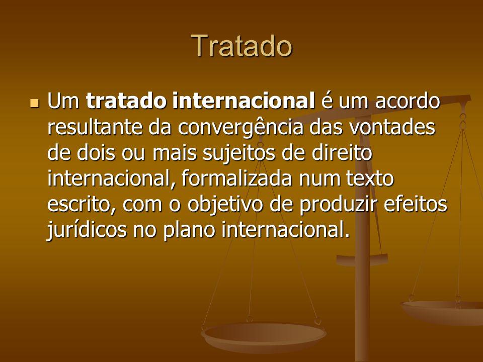Tratado Um tratado internacional é um acordo resultante da convergência das vontades de dois ou mais sujeitos de direito internacional, formalizada num texto escrito, com o objetivo de produzir efeitos jurídicos no plano internacional.