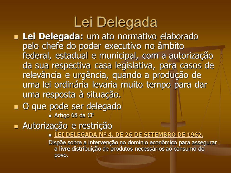 Lei Delegada Lei Delegada: um ato normativo elaborado pelo chefe do poder executivo no âmbito federal, estadual e municipal, com a autorização da sua