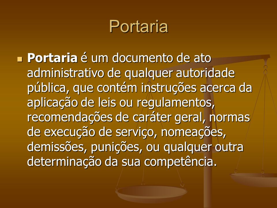 Portaria Portaria é um documento de ato administrativo de qualquer autoridade pública, que contém instruções acerca da aplicação de leis ou regulament