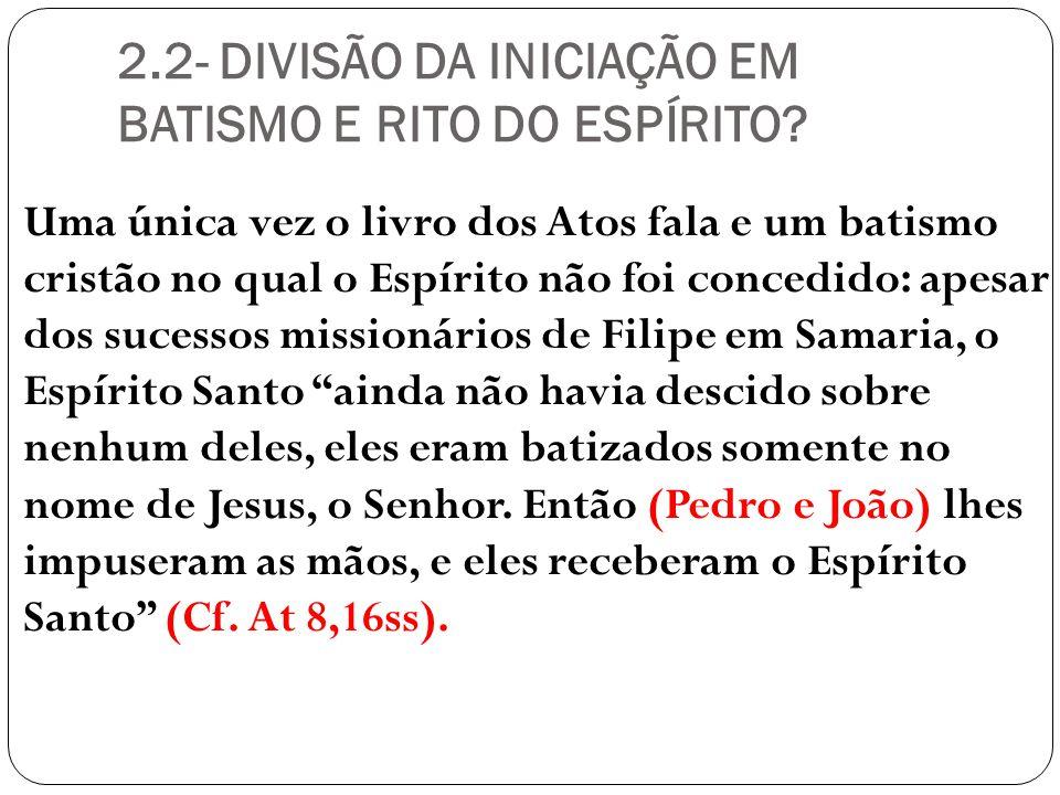 2.2- DIVISÃO DA INICIAÇÃO EM BATISMO E RITO DO ESPÍRITO? Uma única vez o livro dos Atos fala e um batismo cristão no qual o Espírito não foi concedido