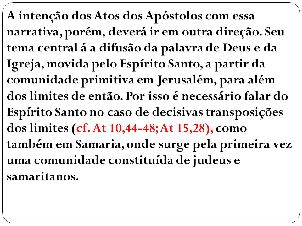 A intenção dos Atos dos Apóstolos com essa narrativa, porém, deverá ir em outra direção. Seu tema central á a difusão da palavra de Deus e da Igreja,