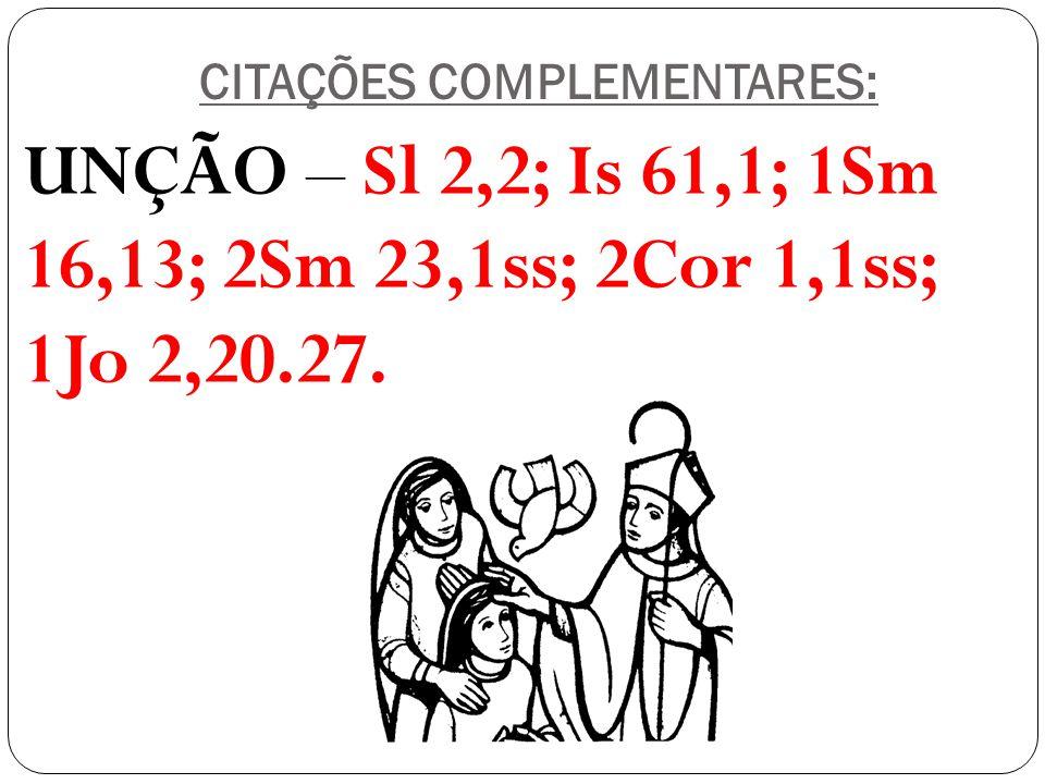 CITAÇÕES COMPLEMENTARES: UNÇÃO – Sl 2,2; Is 61,1; 1Sm 16,13; 2Sm 23,1ss; 2Cor 1,1ss; 1Jo 2,20.27.