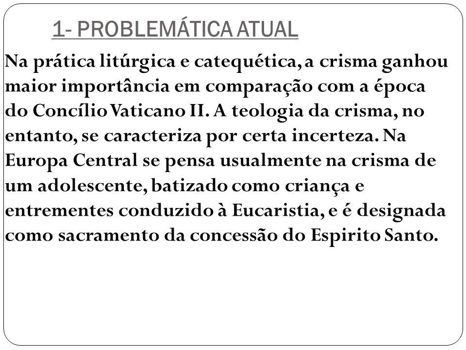 1- PROBLEMÁTICA ATUAL Na prática litúrgica e catequética, a crisma ganhou maior importância em comparação com a época do Concílio Vaticano II. A teolo