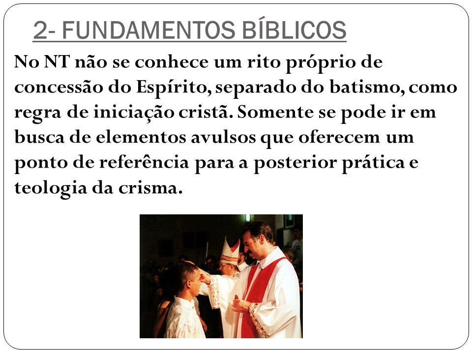 2- FUNDAMENTOS BÍBLICOS No NT não se conhece um rito próprio de concessão do Espírito, separado do batismo, como regra de iniciação cristã. Somente se