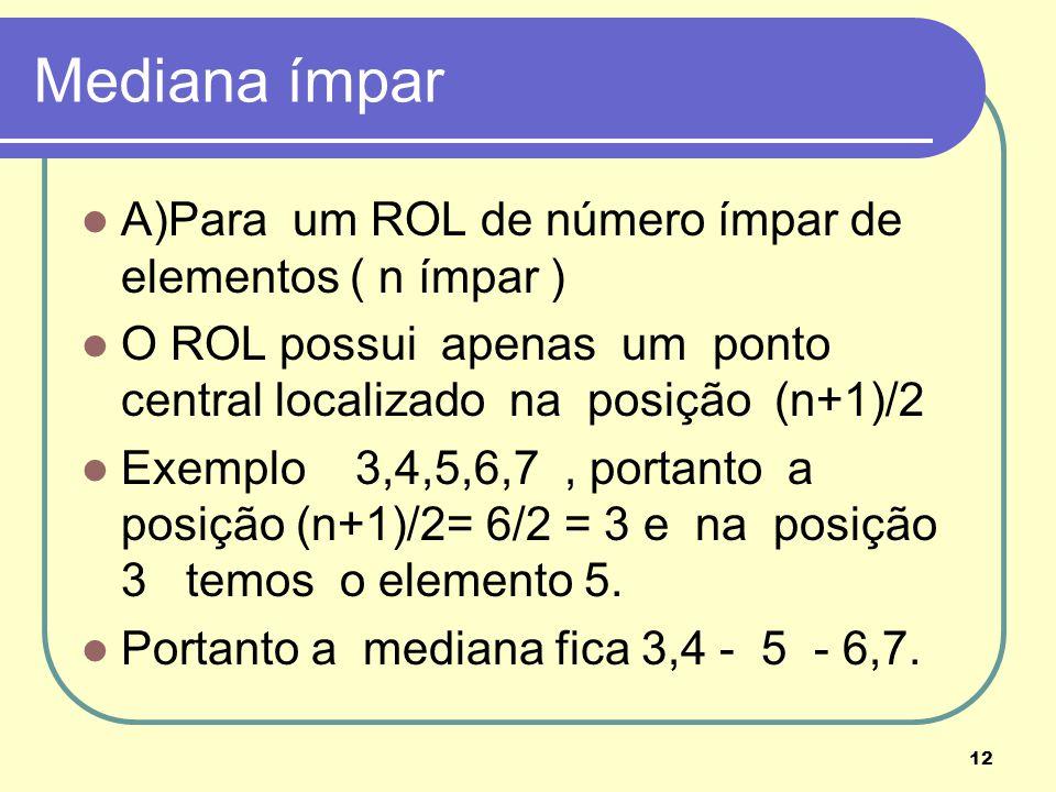 12 Mediana ímpar A)Para um ROL de número ímpar de elementos ( n ímpar ) O ROL possui apenas um ponto central localizado na posição (n+1)/2 Exemplo 3,4
