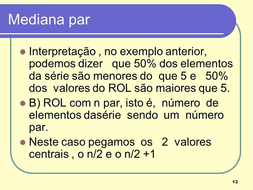 13 Mediana par Interpretação, no exemplo anterior, podemos dizer que 50% dos elementos da série são menores do que 5 e 50% dos valores do ROL são maio