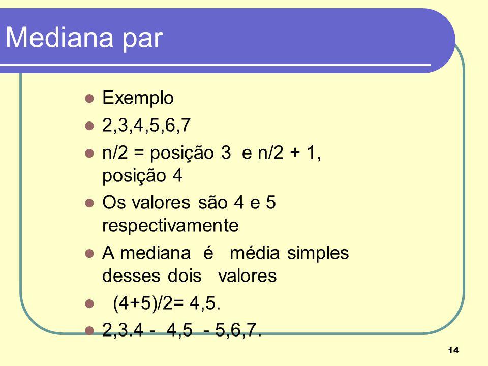 14 Mediana par Exemplo 2,3,4,5,6,7 n/2 = posição 3 e n/2 + 1, posição 4 Os valores são 4 e 5 respectivamente A mediana é média simples desses dois val