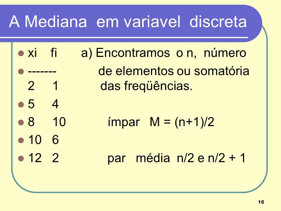 16 A Mediana em variavel discreta xi fi a) Encontramos o n, número ------- de elementos ou somatória 2 1 das freqüências. 5 4 8 10 ímpar M = (n+1)/2 1
