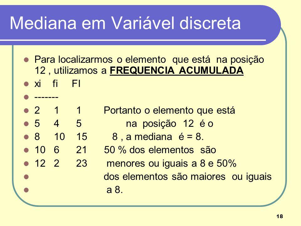 18 Mediana em Variável discreta Para localizarmos o elemento que está na posição 12, utilizamos a FREQUENCIA ACUMULADA xi fi FI ------- 2 1 1 Portanto
