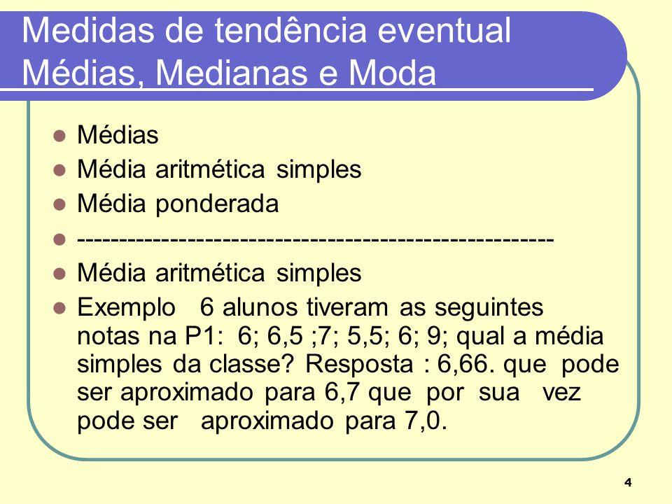 4 Medidas de tendência eventual Médias, Medianas e Moda Médias Média aritmética simples Média ponderada ----------------------------------------------