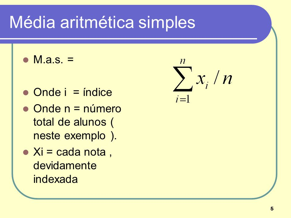 5 Média aritmética simples M.a.s. = Onde i = índice Onde n = número total de alunos ( neste exemplo ). Xi = cada nota, devidamente indexada
