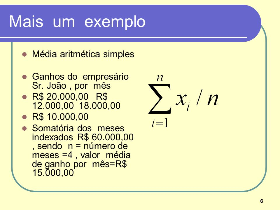 6 Mais um exemplo Média aritmética simples Ganhos do empresário Sr. João, por mês R$ 20.000,00 R$ 12.000,00 18.000,00 R$ 10.000,00 Somatória dos meses