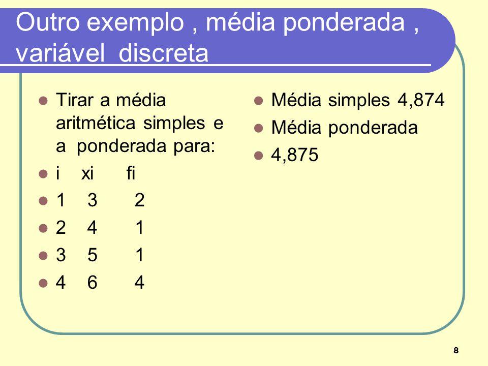 8 Outro exemplo, média ponderada, variável discreta Tirar a média aritmética simples e a ponderada para: i xi fi 1 3 2 2 4 1 3 5 1 4 6 4 Média simples