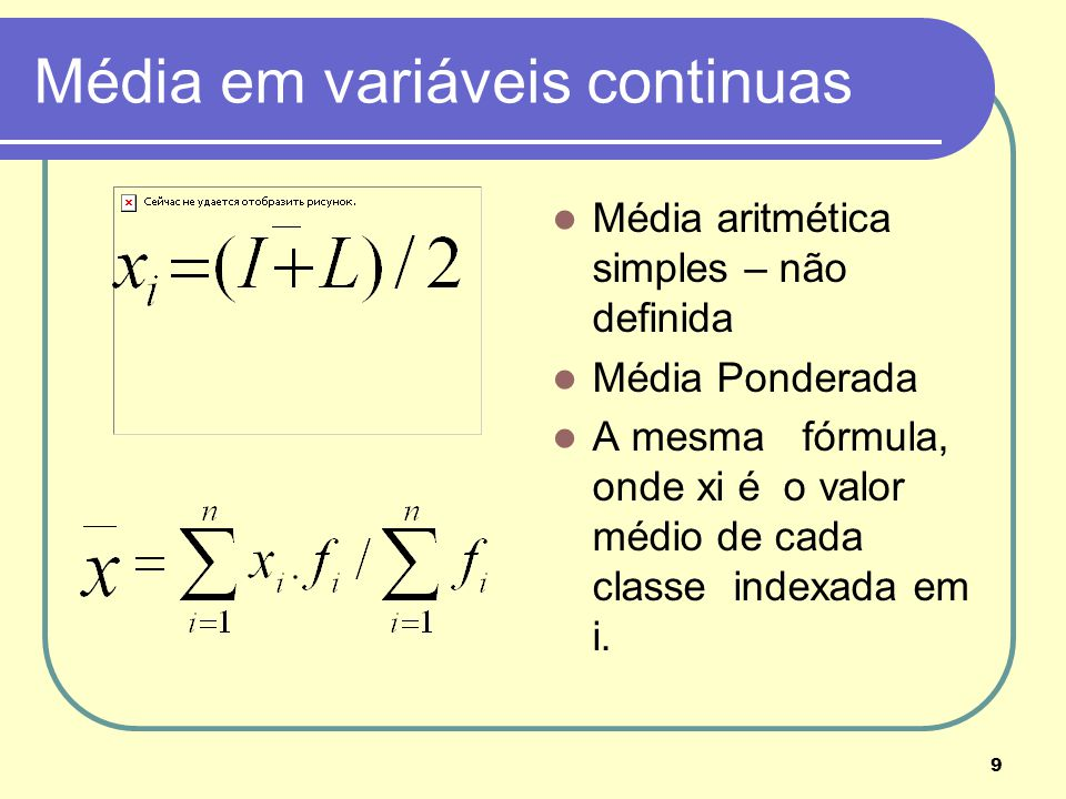 9 Média em variáveis continuas Média aritmética simples – não definida Média Ponderada A mesma fórmula, onde xi é o valor médio de cada classe indexad