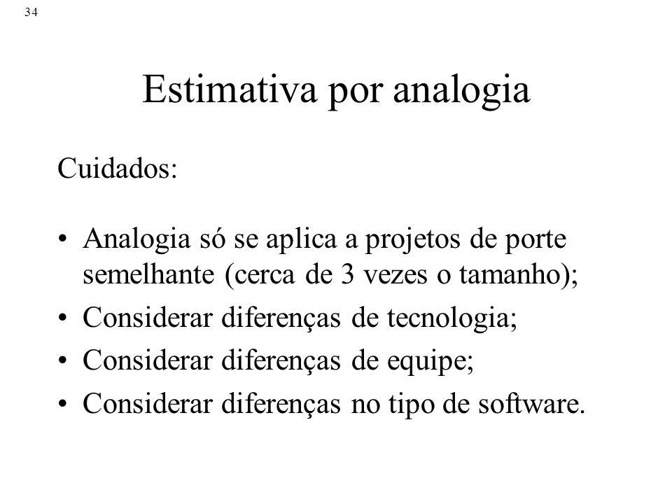 34 Estimativa por analogia Cuidados: Analogia só se aplica a projetos de porte semelhante (cerca de 3 vezes o tamanho); Considerar diferenças de tecno