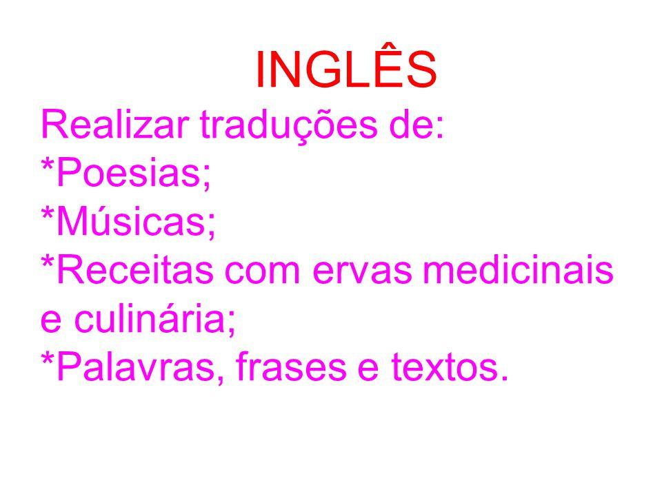 INGLÊS Realizar traduções de: *Poesias; *Músicas; *Receitas com ervas medicinais e culinária; *Palavras, frases e textos.