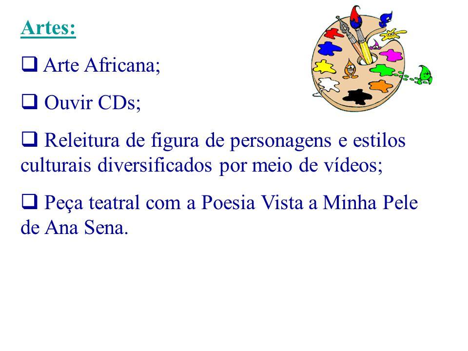 Artes: Arte Africana; Ouvir CDs; Releitura de figura de personagens e estilos culturais diversificados por meio de vídeos; Peça teatral com a Poesia V