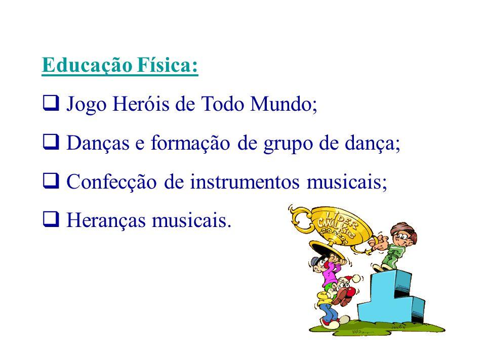 Educação Física: Jogo Heróis de Todo Mundo; Danças e formação de grupo de dança; Confecção de instrumentos musicais; Heranças musicais.
