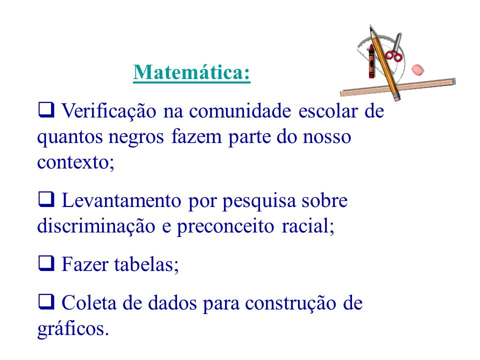 Matemática: Verificação na comunidade escolar de quantos negros fazem parte do nosso contexto; Levantamento por pesquisa sobre discriminação e preconc