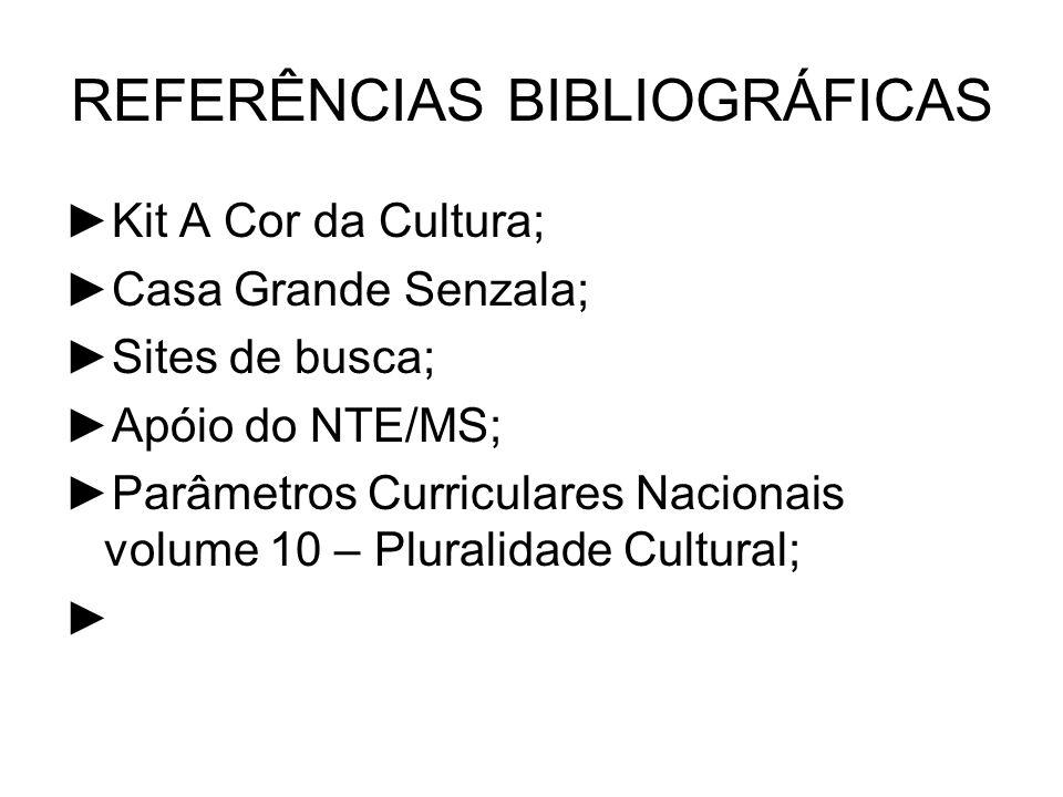 REFERÊNCIAS BIBLIOGRÁFICAS Kit A Cor da Cultura; Casa Grande Senzala; Sites de busca; Apóio do NTE/MS; Parâmetros Curriculares Nacionais volume 10 – P
