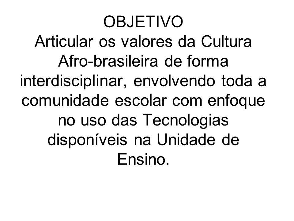 OBJETIVO Articular os valores da Cultura Afro-brasileira de forma interdisciplinar, envolvendo toda a comunidade escolar com enfoque no uso das Tecnol