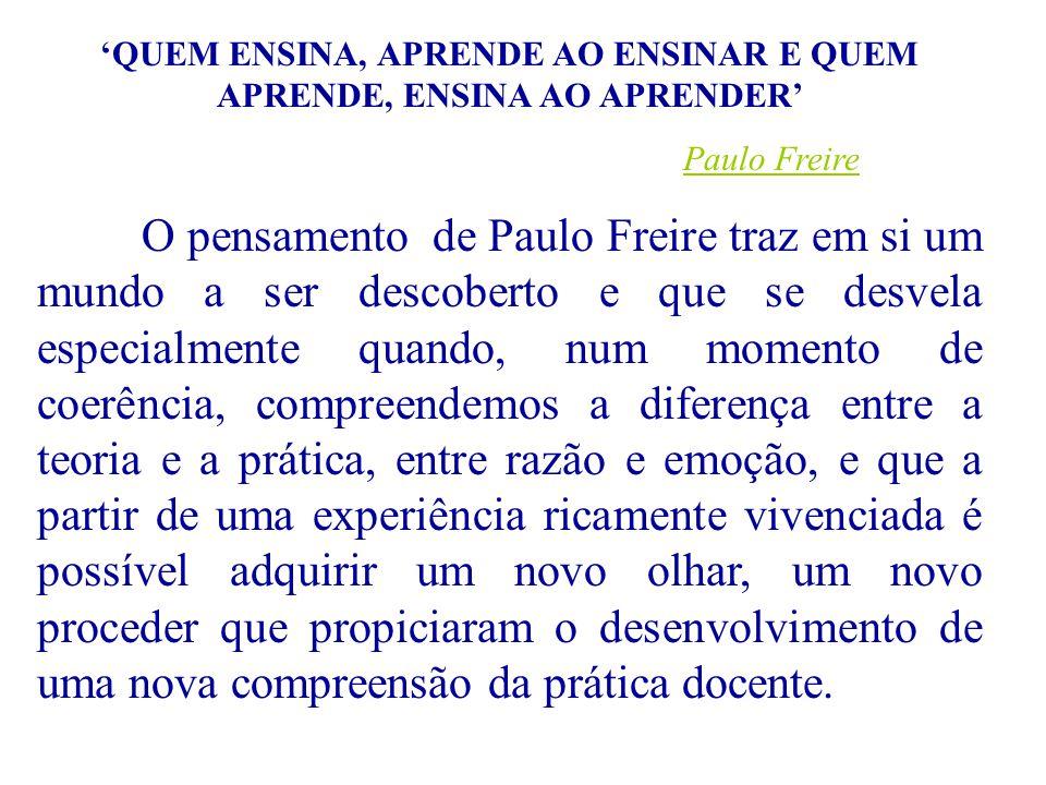 QUEM ENSINA, APRENDE AO ENSINAR E QUEM APRENDE, ENSINA AO APRENDER Paulo Freire O pensamento de Paulo Freire traz em si um mundo a ser descoberto e qu