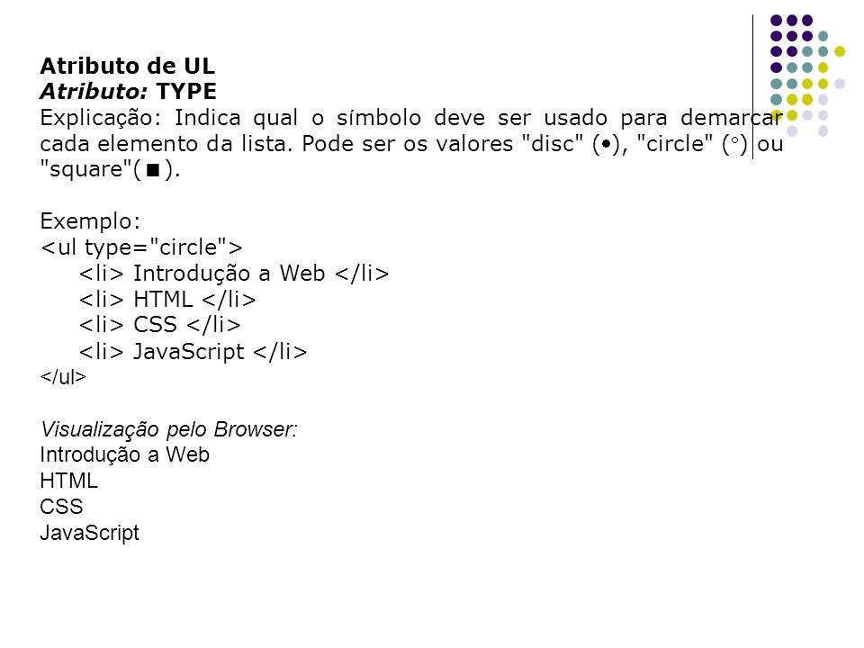 Atributo de UL Atributo: TYPE Explica ç ão: Indica qual o s í mbolo deve ser usado para demarcar cada elemento da lista.