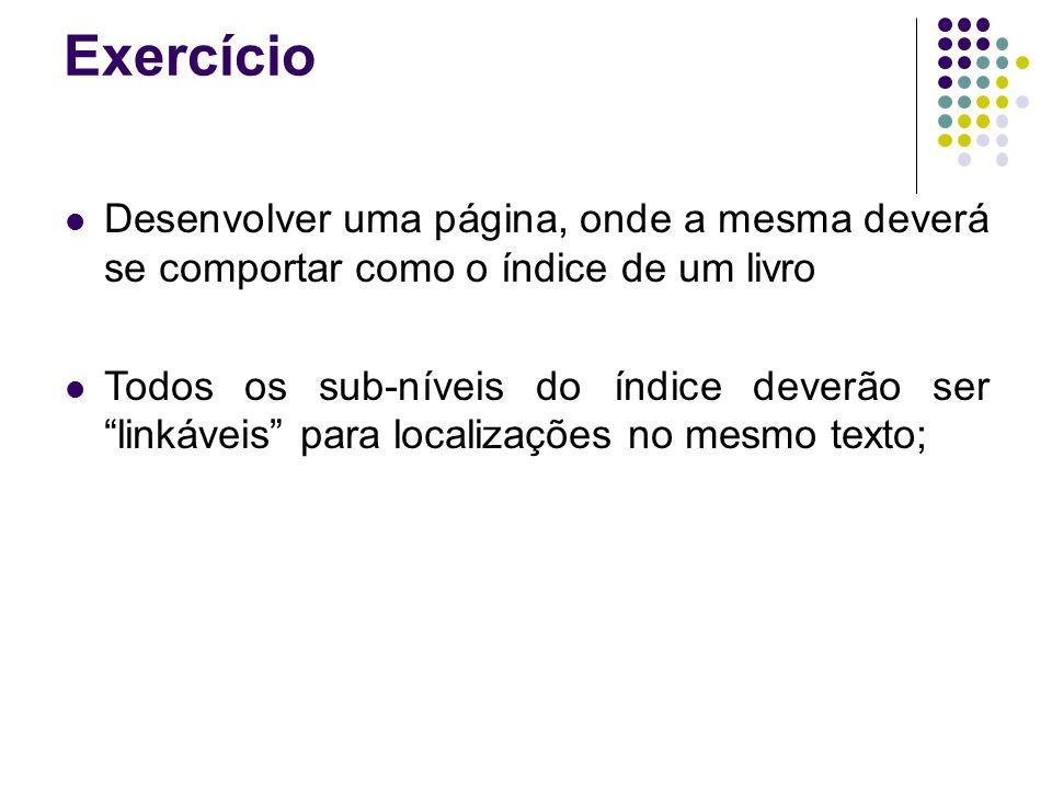 Exercício Desenvolver uma página, onde a mesma deverá se comportar como o índice de um livro Todos os sub-níveis do índice deverão ser linkáveis para localizações no mesmo texto;