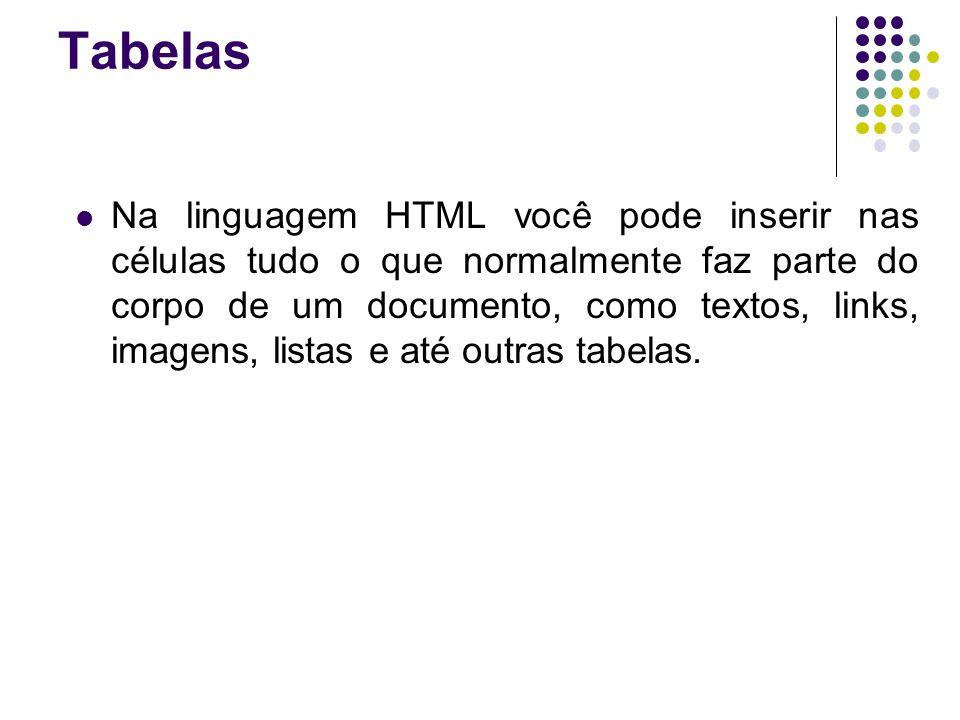 Tabelas Na linguagem HTML você pode inserir nas células tudo o que normalmente faz parte do corpo de um documento, como textos, links, imagens, listas e até outras tabelas.