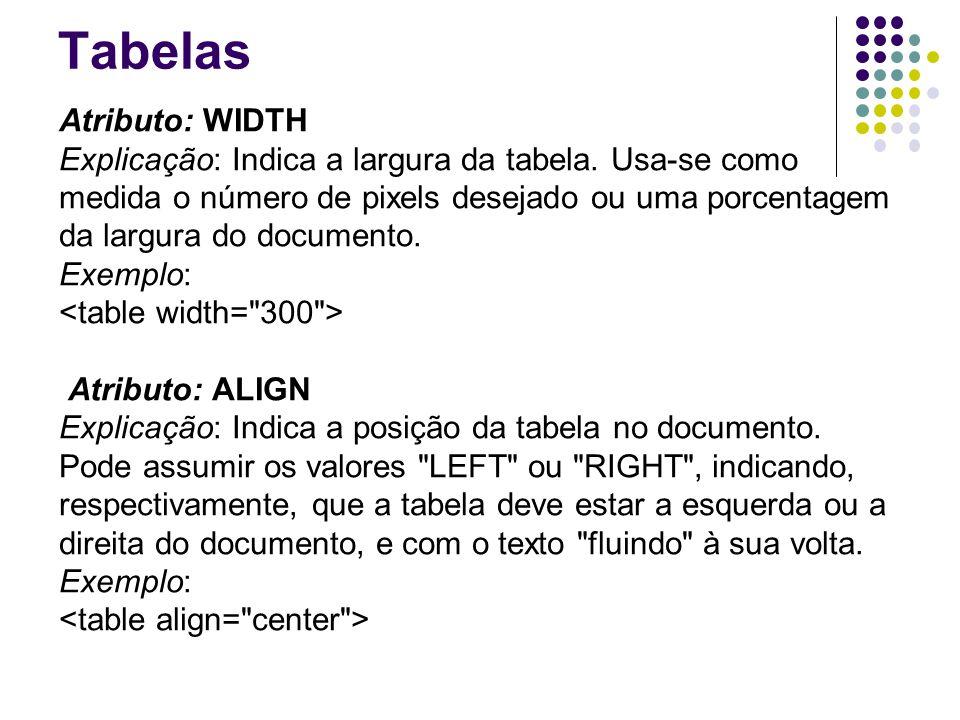 Tabelas Atributo: WIDTH Explicação: Indica a largura da tabela.
