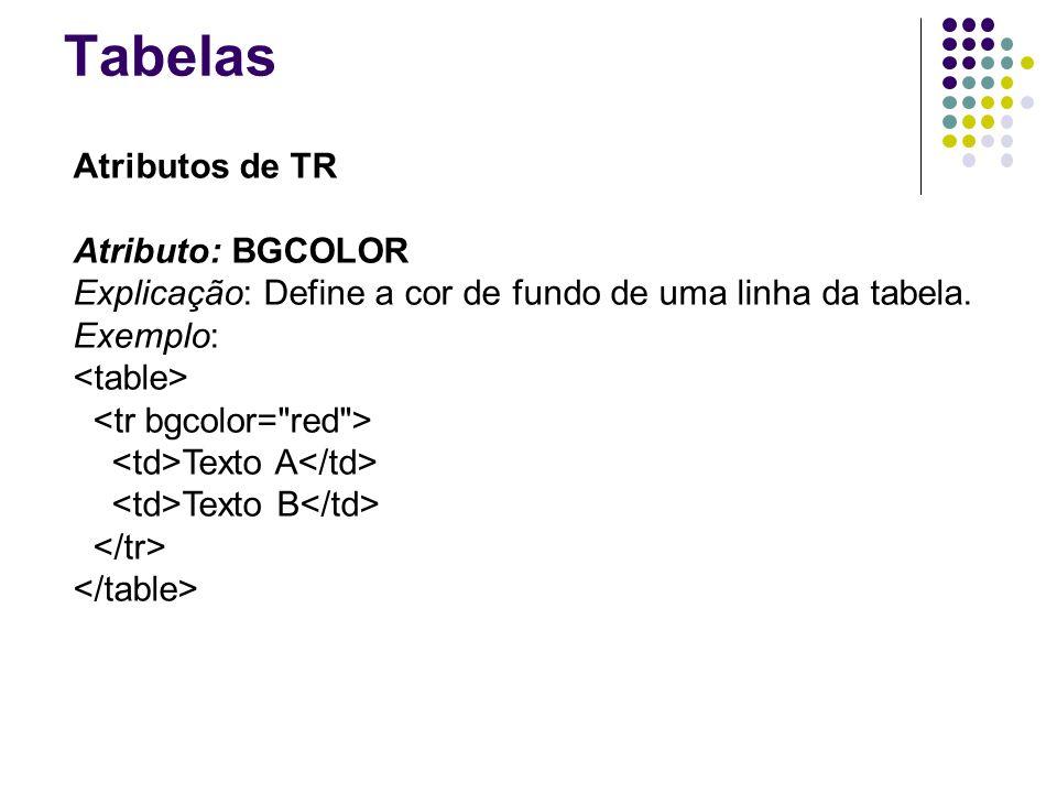 Tabelas Atributos de TR Atributo: BGCOLOR Explicação: Define a cor de fundo de uma linha da tabela.