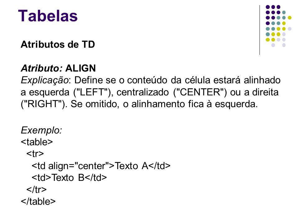 Tabelas Atributos de TD Atributo: ALIGN Explicação: Define se o conteúdo da célula estará alinhado a esquerda ( LEFT ), centralizado ( CENTER ) ou a direita ( RIGHT ).