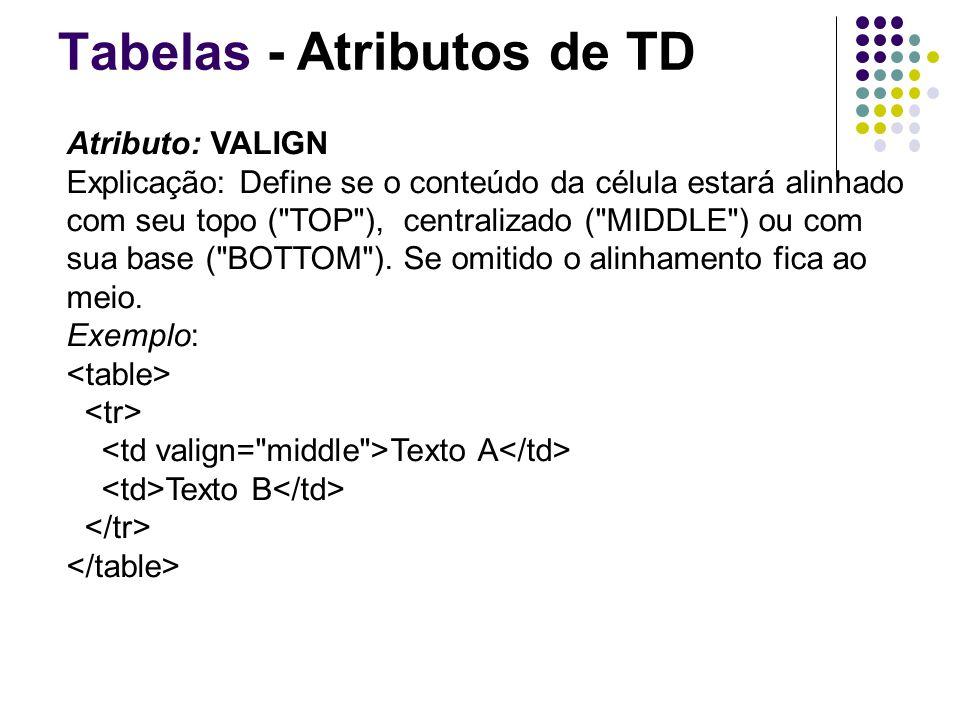 Tabelas - Atributos de TD Atributo: VALIGN Explicação: Define se o conteúdo da célula estará alinhado com seu topo ( TOP ), centralizado ( MIDDLE ) ou com sua base ( BOTTOM ).