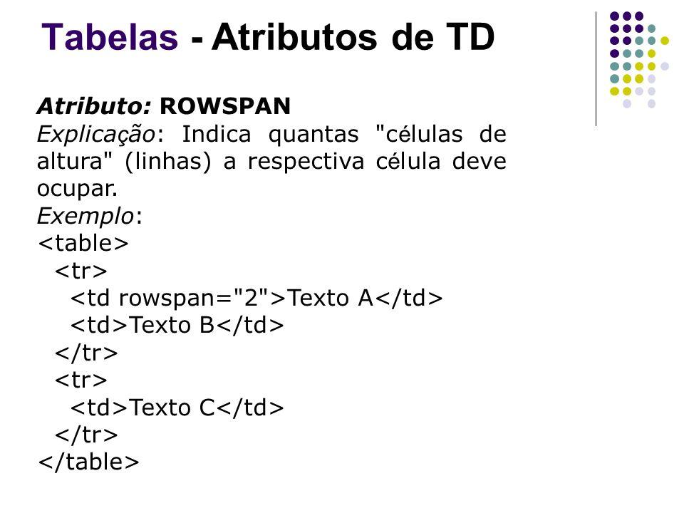 Tabelas - Atributos de TD Atributo: ROWSPAN Explica ç ão: Indica quantas c é lulas de altura (linhas) a respectiva c é lula deve ocupar.