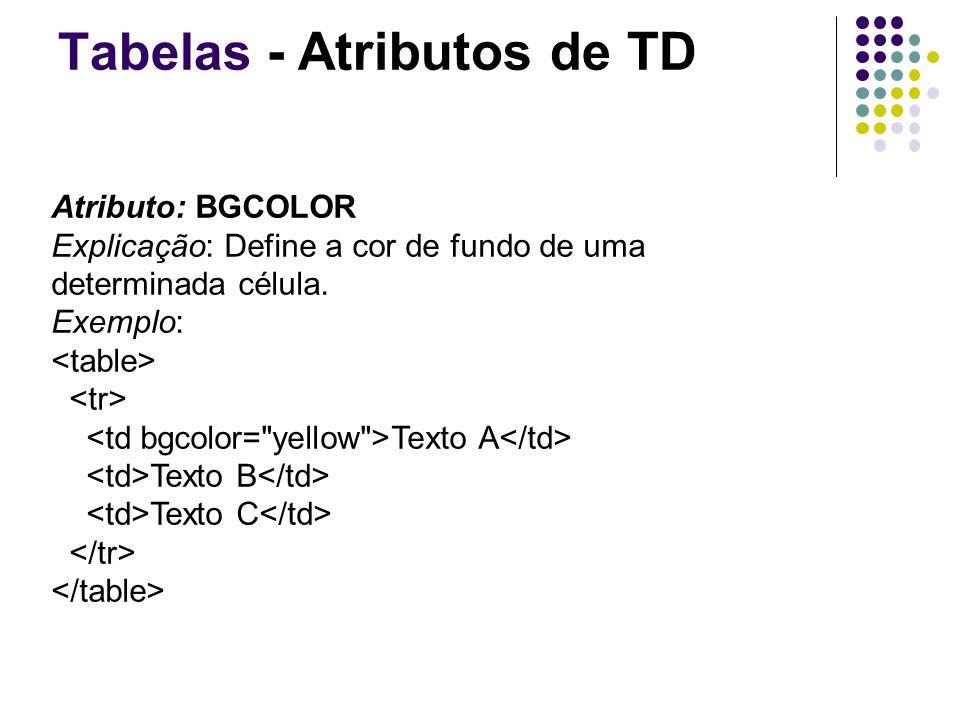 Tabelas - Atributos de TD Atributo: BGCOLOR Explicação: Define a cor de fundo de uma determinada célula.
